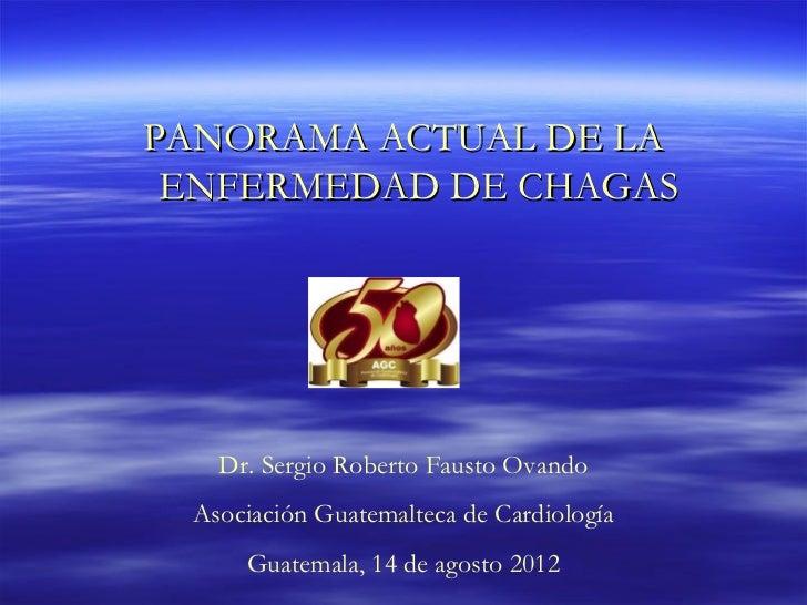 PANORAMA ACTUAL DE LA ENFERMEDAD DE CHAGAS   Dr. Sergio Roberto Fausto Ovando Asociación Guatemalteca de Cardiología     G...
