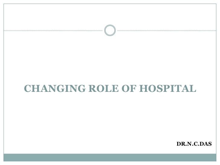CHANGING ROLE OF HOSPITAL<br />DR.N.C.DAS<br />