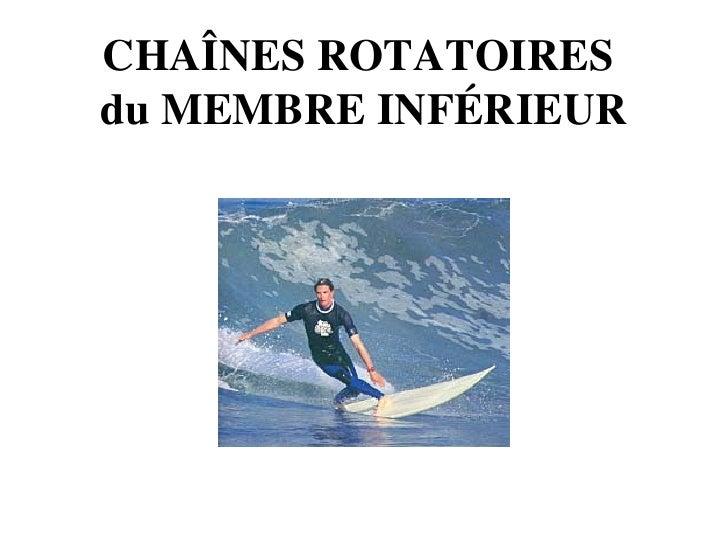 CHAÎNES ROTATOIRES  du MEMBRE INFÉRIEUR