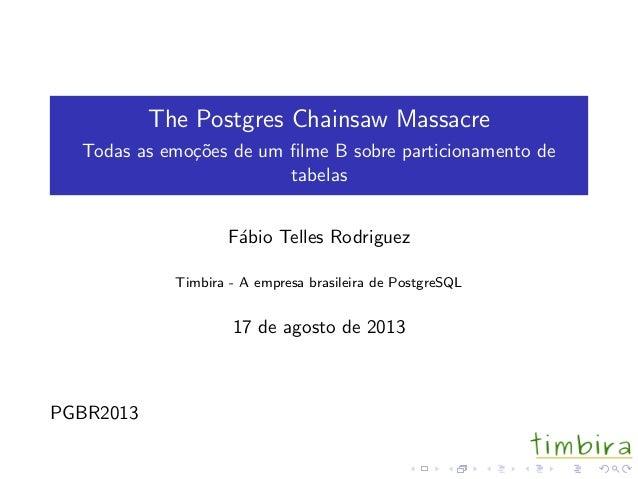 The Postgres Chainsaw Massacre Todas as emo¸c˜oes de um filme B sobre particionamento de tabelas F´abio Telles Rodriguez Ti...