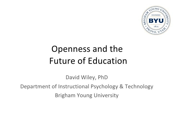 Openness and the  Future of Education David Wiley, PhD Department of Instructional Psychology & Technology Brigham Young U...
