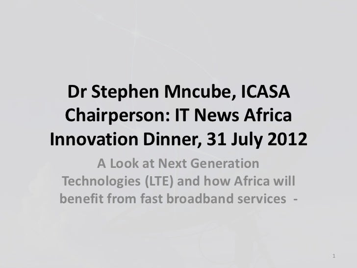 Dr Stephen Mncube, ICASA  Chairperson: IT News AfricaInnovation Dinner, 31 July 2012       A Look at Next Generation Techn...