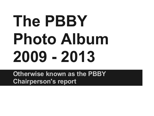 The PBBY Photo Album 2009 - 2013 Otherwise known as the PBBY Chairperson's report