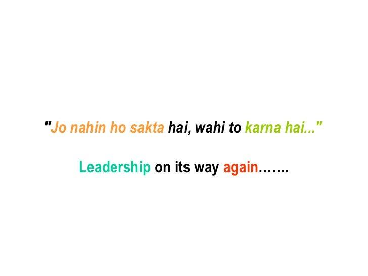 """"""" Jo nahin ho sakta  hai, wahi to  karna hai...""""   Leadership  on its way  again ……."""