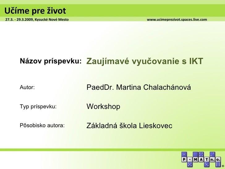 Názov príspevku: Zaujímavé vyučovanie s IKTAutor:              PaedDr. Martina ChalachánováTyp príspevku:      WorkshopPôs...