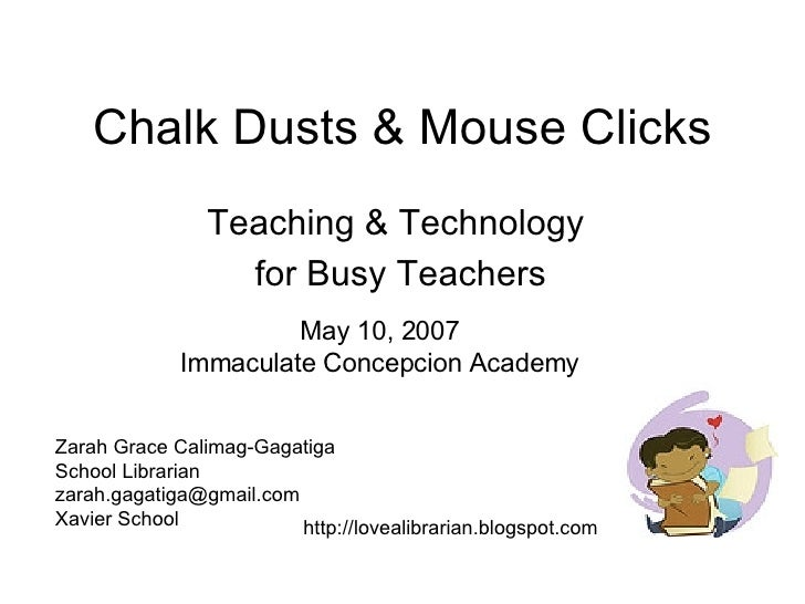 Chalk Dusts & Mouse Clicks Teaching & Technology for Busy Teachers May 10, 2007 Immaculate Concepcion Academy Zarah Grace ...
