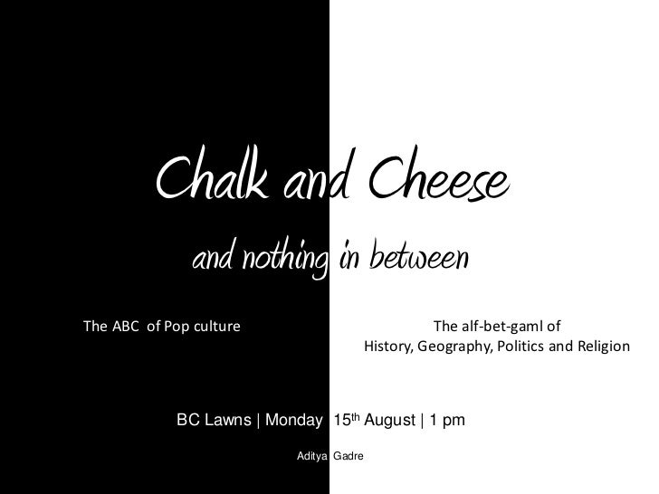 Chalk and Cheeseand nothing in between <br />The ABC  of Pop culture <br />The alf-bet-gaml of History, Geography, Politic...