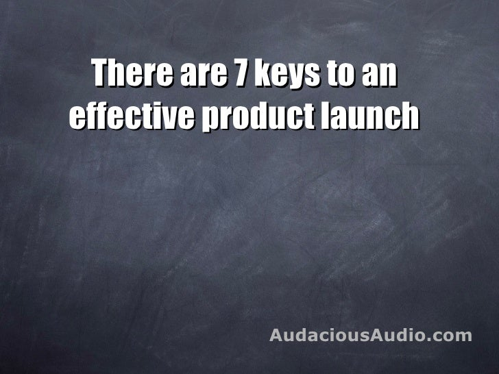 There are 7 keys to an effective product launch AudaciousAudio.com