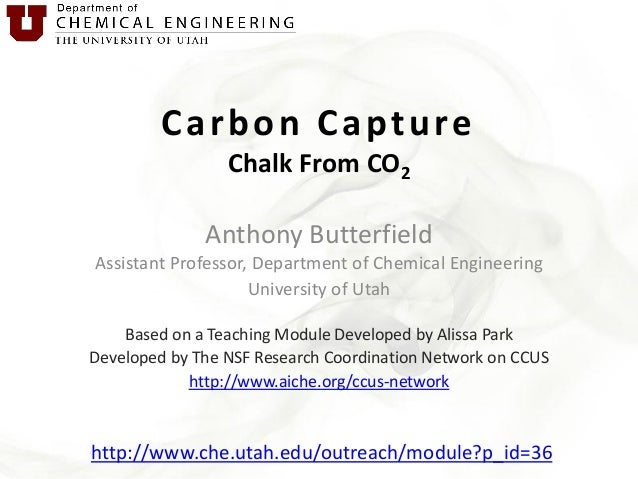 Carbon Capture Chalk From CO2 Anthony Butterfield Assistant Professor, Department of Chemical Engineering University of Ut...