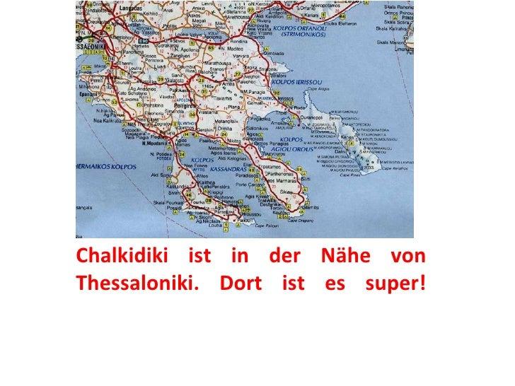 Chalkidiki ist in der Nähe vonThessaloniki. Dort ist es super!
