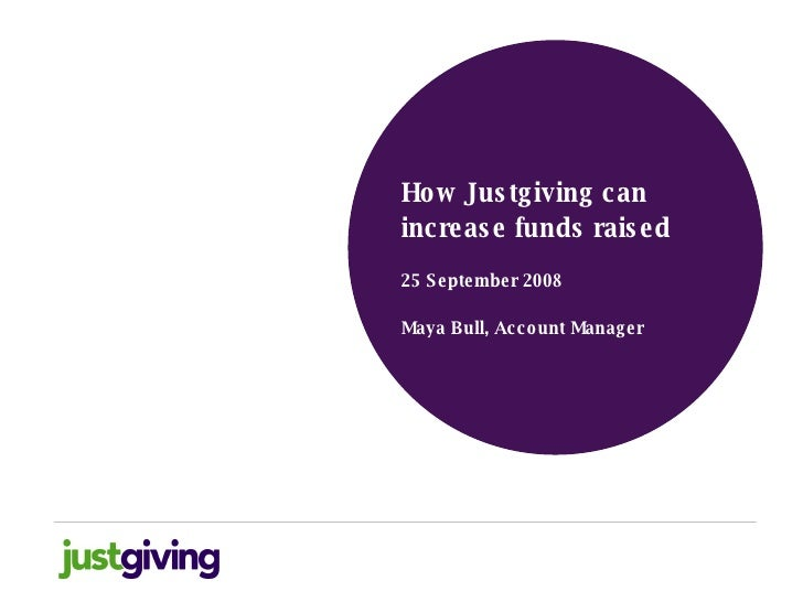 <ul><li>How Justgiving can increase funds raised </li></ul><ul><li>25 September 2008 </li></ul><ul><li>Maya Bull, Account ...