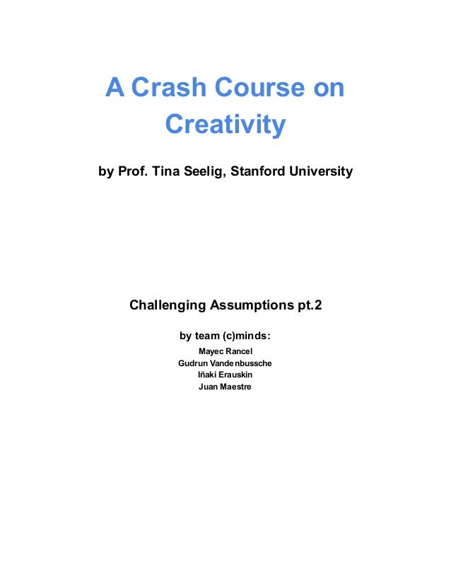 A Crash Course on     Creativityby Prof. Tina Seelig, Stanford University    Challenging Assumptions pt.2             by t...
