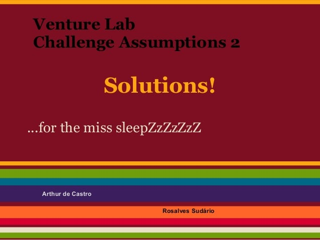 Venture Lab Challenge Assumptions 2                     Solutions!...for the miss sleepZzZzZzZ  Arthur de Castro          ...