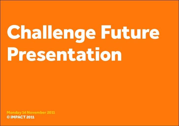 Challenge FuturePresentationMonday 14 November 2011© IMPACT 2011© IMPACT 2011