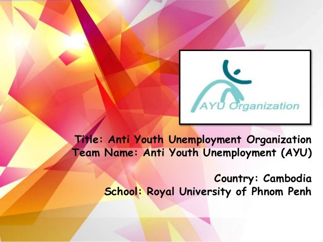 Title: Anti Youth Unemployment OrganizationTeam Name: Anti Youth Unemployment (AYU)                         Country: Cambo...