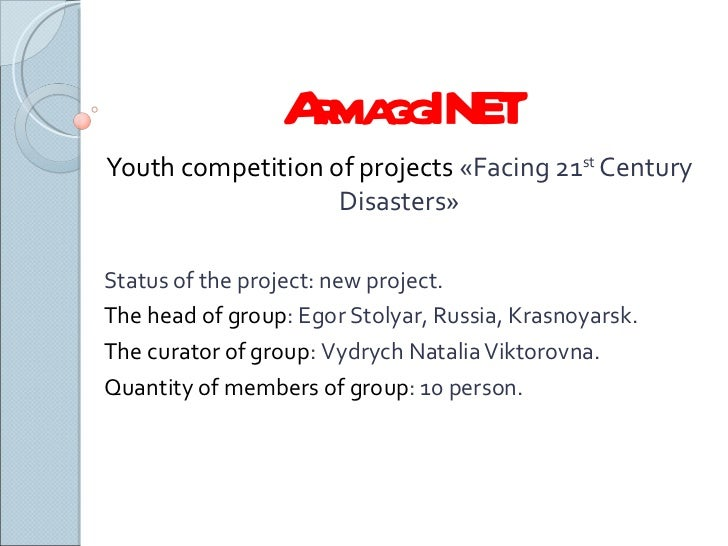 ArmaggINET Youth competition of projects  « Facing 21 st  Century Disasters » Status of the project :  new project . The h...