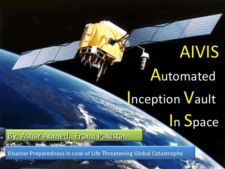 AIVIS A utomated  I nception  V ault  I n  S pace Disaster Preparedness in case of Life Threatening Global Catastrophe By:...