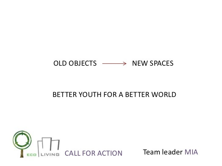 OLD OBJECTS          NEW SPACESBETTER YOUTH FOR A BETTER WORLD   CALL FOR ACTION     Team leader MIA
