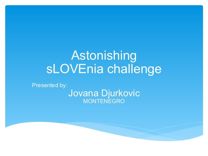 Astonishing sLOVEnia challenge Presented by: Jovana Djurkovic MONTENEGRO