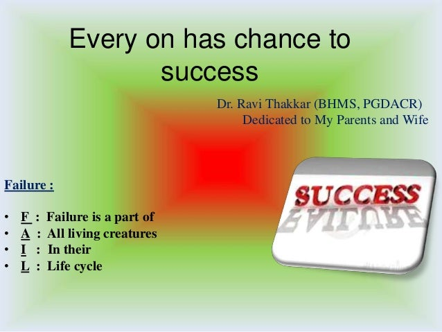 Every on has chance to success Dr. Ravi Thakkar (BHMS, PGDACR) Dedicated to My Parents and Wife  Failure : • • • •  F A I ...