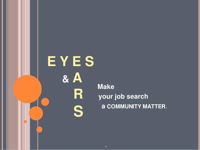 E Y E S & A R S Make your job search a COMMUNITY MATTER. .