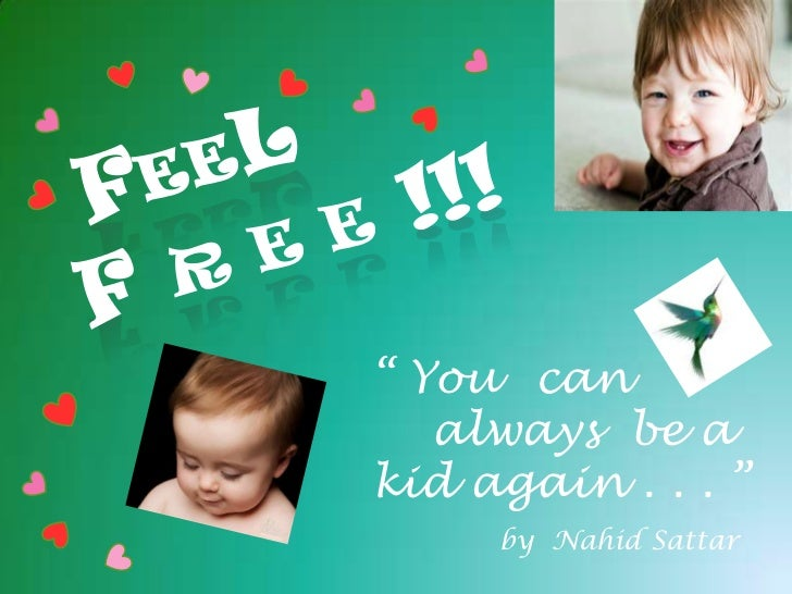"""FEel f r e e !!!<br />"""" Youcan <br />    always  be a  kid again . . . """"<br />by  NahidSattar<br />"""