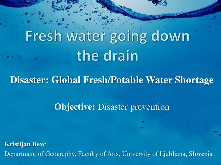 Disaster: Global Fresh/Potable Water Shortage                  Objective: Disaster preventionKristijan BevcDepartment of G...