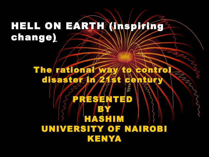 HELL ON  EARTH  (inspiring change ) The rational way to control  disaster in 21st century  PRESENTED  BY HASHIM UNIVERSITY...