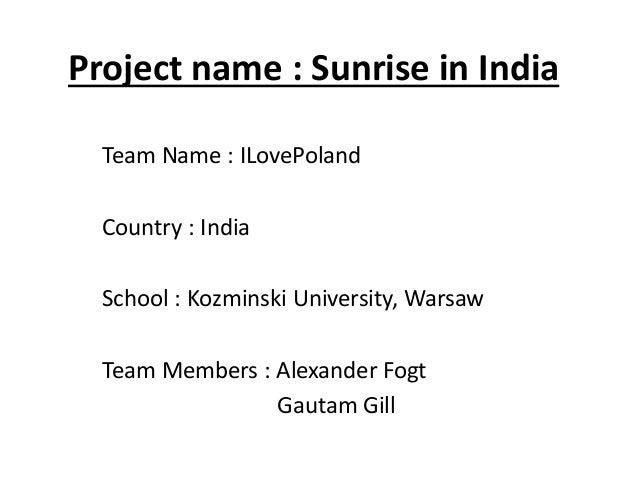 Project name : Sunrise in India  Team Name : ILovePoland  Country : India  School : Kozminski University, Warsaw  Team Mem...