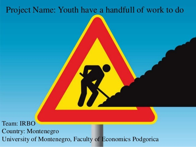 Project Name: Youth have a handfull of work to doTeam: IRBOCountry: MontenegroUniversity of Montenegro, Faculty of Economi...