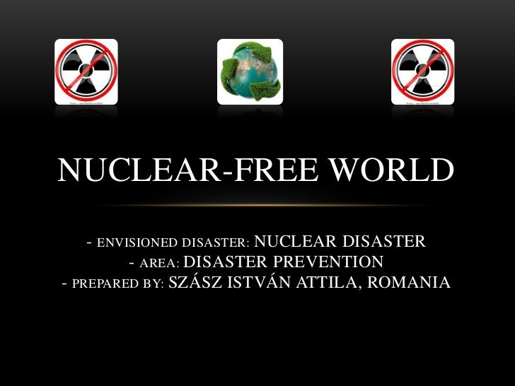 NUCLEAR-FREE WORLD    - ENVISIONED DISASTER: NUCLEAR DISASTER          - AREA: DISASTER PREVENTION- PREPARED BY: SZÁSZ IST...