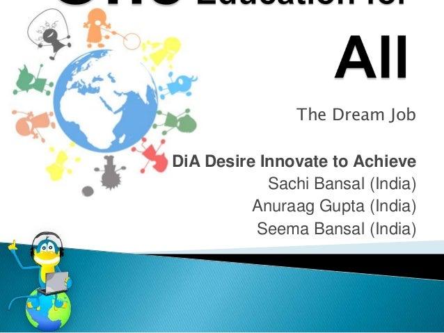 The Dream JobDiA Desire Innovate to Achieve            Sachi Bansal (India)          Anuraag Gupta (India)          Seema ...