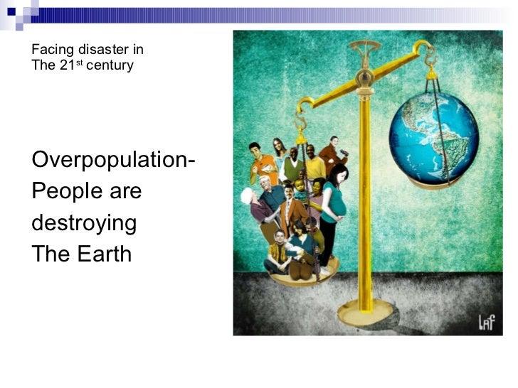 Facing disaster in  The 21 st  century <ul><li>Overpopulation- </li></ul><ul><li>People are  </li></ul><ul><li>destroying ...