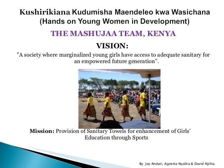 "<ul><li>THE MASHUJAA TEAM, KENYA </li></ul><ul><li>VISION:  </li></ul><ul><li>"" A society where marginalized young girls h..."