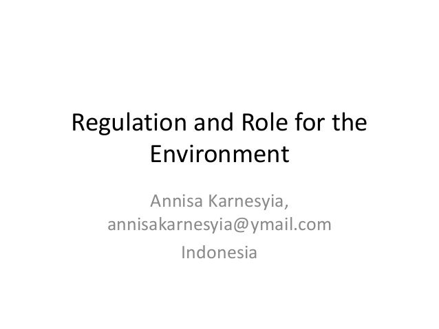 Regulation and Role for the Environment Annisa Karnesyia, annisakarnesyia@ymail.com Indonesia