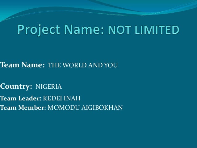Team Name: THE WORLD AND YOUCountry: NIGERIATeam Leader: KEDEI INAHTeam Member: MOMODU AIGIBOKHAN