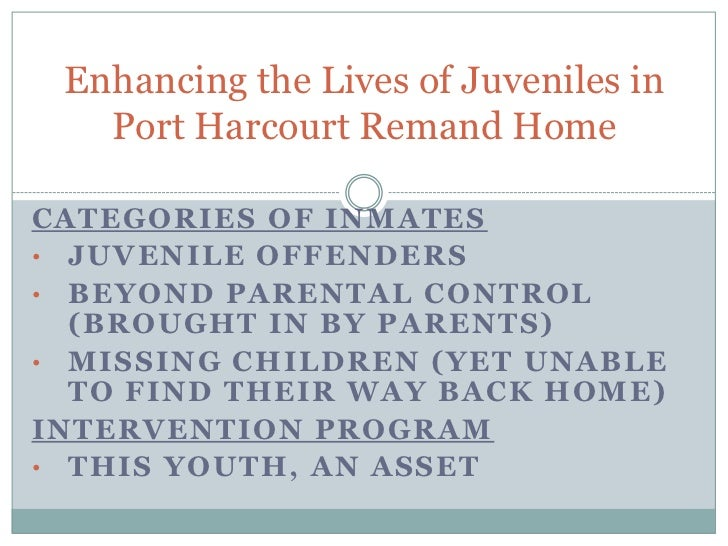 Enhancing the Lives of Juveniles in   Port Harcourt Remand HomeCATEGORIES OF INMATES• JUVENILE OFFENDERS• BEYOND PARENTAL ...