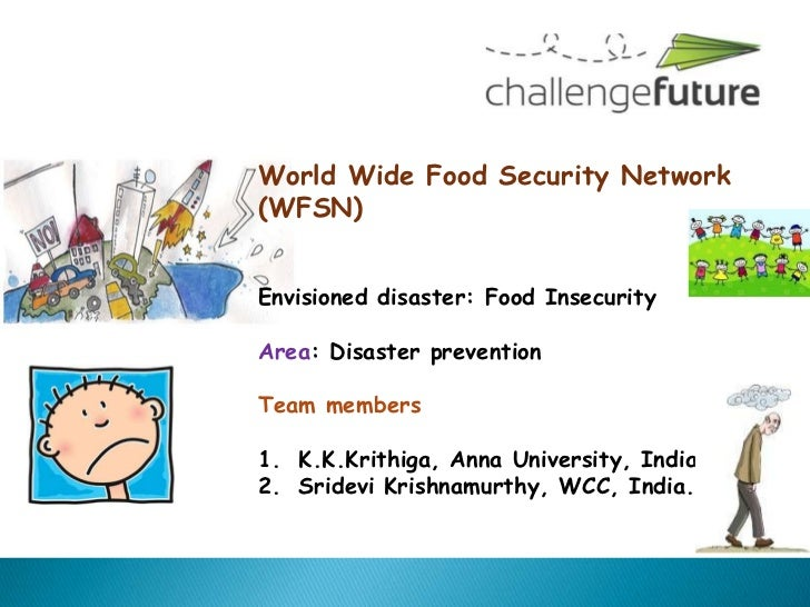 World Wide Food Security Network(WFSN)Envisioned disaster: Food InsecurityArea: Disaster preventionTeam members1. K.K.Krit...