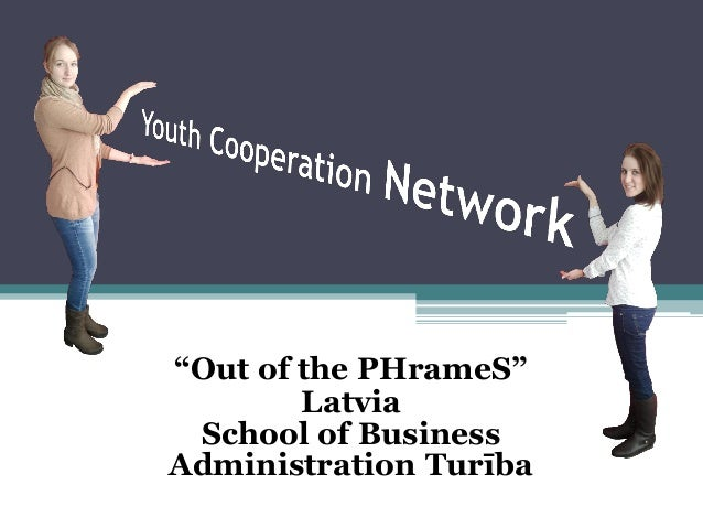 """""""Out of the PHrameS""""        Latvia School of BusinessAdministration Turība"""