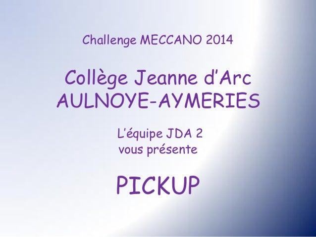 Challenge MECCANO 2014 Collège Jeanne d'Arc AULNOYE-AYMERIES L'équipe JDA 2 vous présente PICKUP