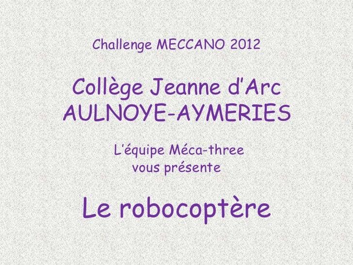 Challenge MECCANO 2012 Collège Jeanne d'ArcAULNOYE-AYMERIES    L'équipe Méca-three       vous présente Le robocoptère
