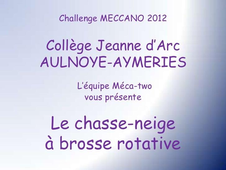 Challenge MECCANO 2012 Collège Jeanne d'ArcAULNOYE-AYMERIES     L'équipe Méca-two       vous présente Le chasse-neigeà bro...