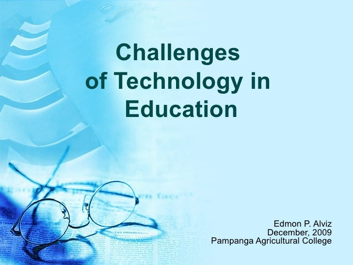Challenges of Technology in  Education Edmon P. Alviz December, 2009 Pampanga Agricultural College