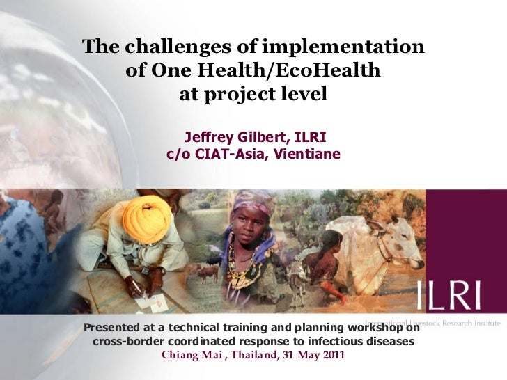 The challenges of implementation    of One Health/EcoHealth         at project level                Jeffrey Gilbert, ILRI ...