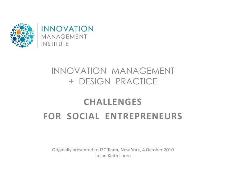 INNOVATION MANAGEMENT     + DESIGN PRACTICE         CHALLENGES FOR SOCIAL ENTREPRENEURS    Originally presented to I2C Tea...