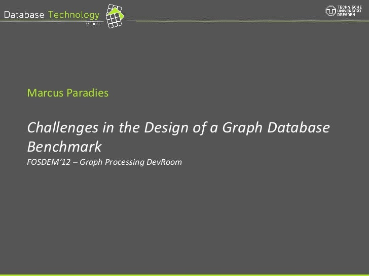 Marcus Paradies          Challenges in the Design of a Graph Database          Benchmark          FOSDEM'12 – Graph Proces...