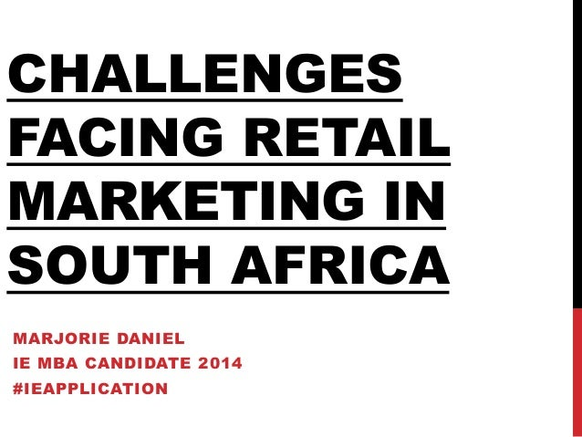 CHALLENGES FACING RETAIL MARKETING IN SOUTH AFRICA MARJORIE DANIEL IE MBA CANDIDATE 2014 #IEAPPLICATION