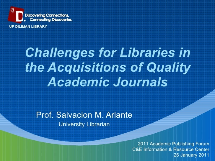 Challenges for Libraries in the Acquisitions of Quality Academic Journals Prof. Salvacion M. Arlante University Librarian ...