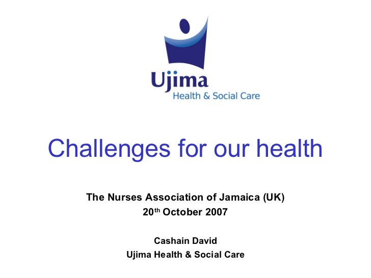 Challenges for our health   The Nurses Association of Jamaica (UK)             20th October 2007                Cashain Da...