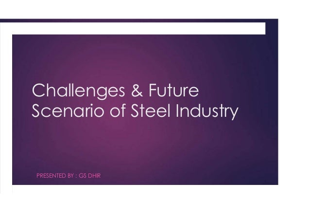 Challenges & Future Scenario of Steel Industry  PRESENTED BY : GS DHIR
